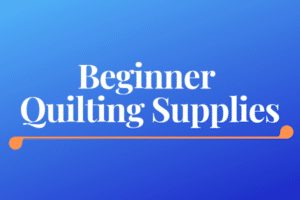 Beginner Quilting Supplies