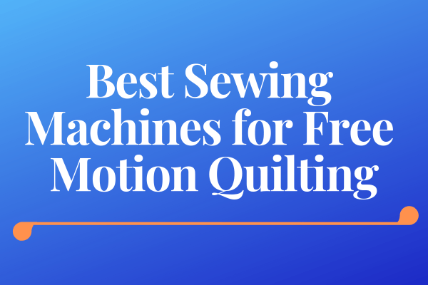 Best Sewing Machines For Free Motion Quilting