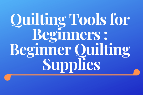 Quilting Tools for Beginners-Beginner Quilting Supplies