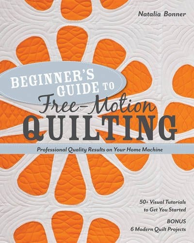 Beginner's Guide to Free-Motion Quilting: 50+ Visual Tutorials to Get You Started • Professional-Quality Results on Your Home Machine Paperback – by Natalia Bonner