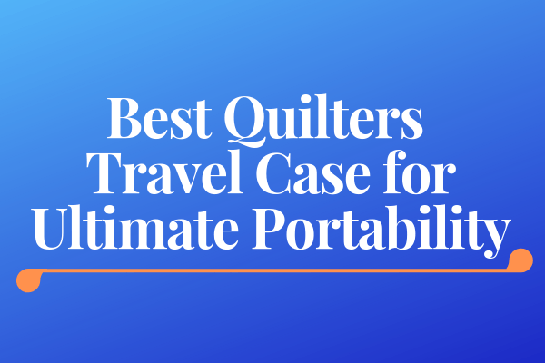 Best Quilters Travel Case for Ultimate Portability