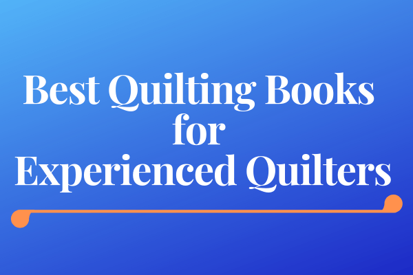 Best Quilting Books for Experienced Quilters