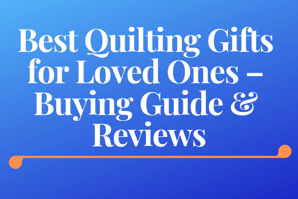 Best Quilting Gifts for Loved Ones – Buying Guide & Reviews