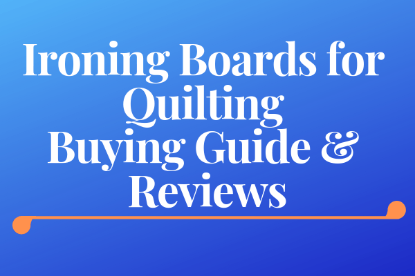 Ironing Boards for Quilting Buying Guide & Reviews