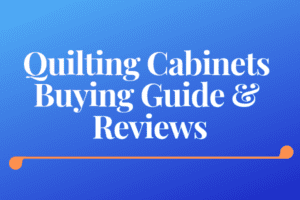 Quilting Cabinets Buying Guide & Reviews