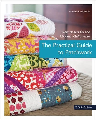 The Practical Guide to Patchwork: New Basics for the Modern Quiltmaker Paperback – by Elizabeth Hartman