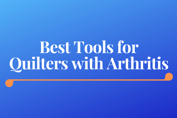 Best Tools for Quilters with Arthritis