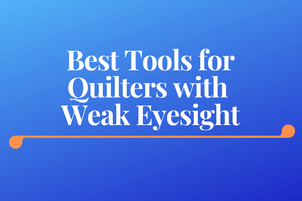 Best Tools for Quilters with Weak Eyesight