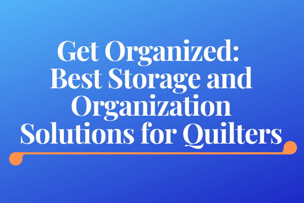 Get Organized: Best Storage and Organization Solutions for Quilters