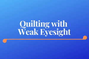 Accessible Quilting Tools for Quilters with Arthritis or Poor Eyesight - Quilting with Weak Eyesight