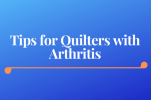 Accessible Quilting Tools for Quilters with Arthritis or Poor Eyesight - Tips for Quilters with Arthritis