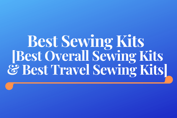 Best Sewing Kits [Best Overall Sewing Kits & Best Travel Sewing Kits]