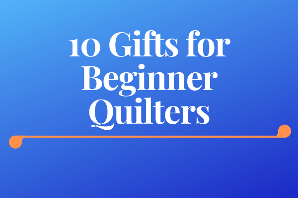 Gifts for Quilters - 10 Gifts for Beginner Quilters