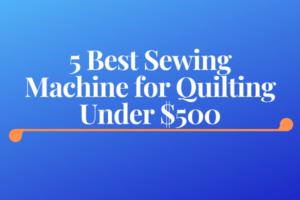 Best Sewing Machine for Quilting Under $500