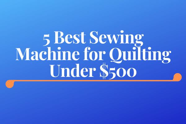 5 Best Sewing Machine for Quilting Under $500