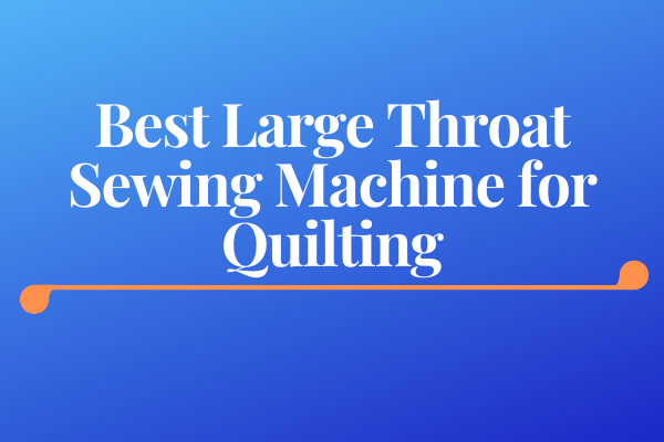 Best Large Throat Sewing Machine for Quilting