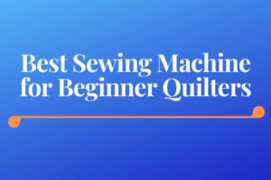 Best Sewing Machine for Beginner Quilters